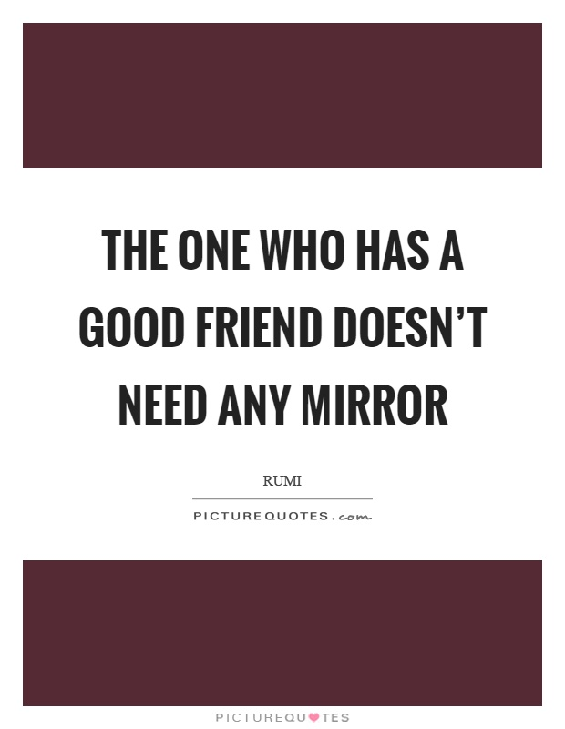 The one who has a good friend doesn 39 t need any mirror for I need a mirror