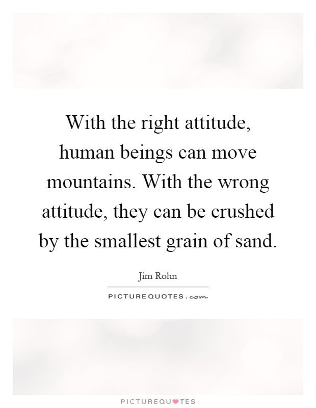 With the right attitude, human beings can move mountains. With the wrong attitude, they can be crushed by the smallest grain of sand Picture Quote #1