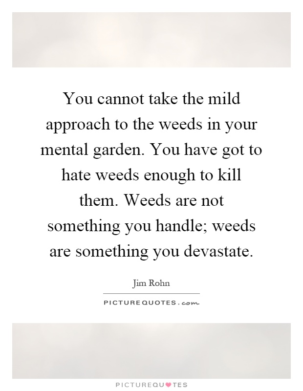 You cannot take the mild approach to the weeds in your mental garden. You have got to hate weeds enough to kill them. Weeds are not something you handle; weeds are something you devastate Picture Quote #1