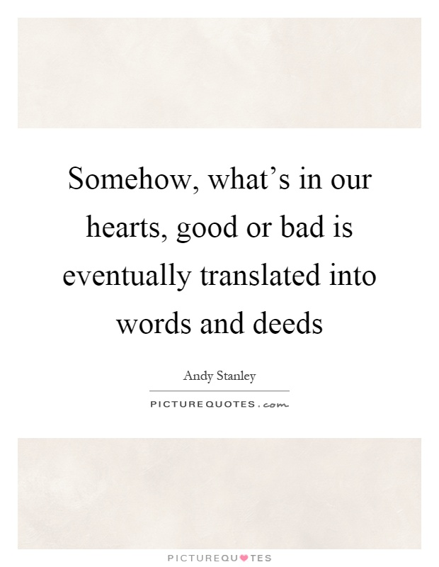 Somehow, what's in our hearts, good or bad is eventually translated into words and deeds Picture Quote #1