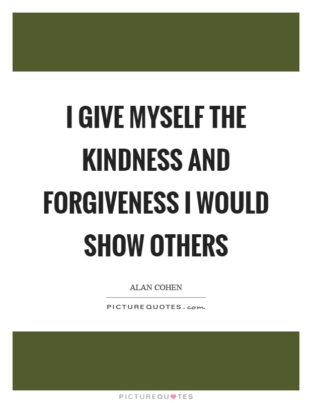 I give myself the kindness and forgiveness I would show others Picture Quote #1