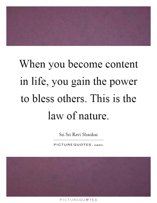 When you become content in life, you gain the power to bless others. This is the law of nature Picture Quote #1