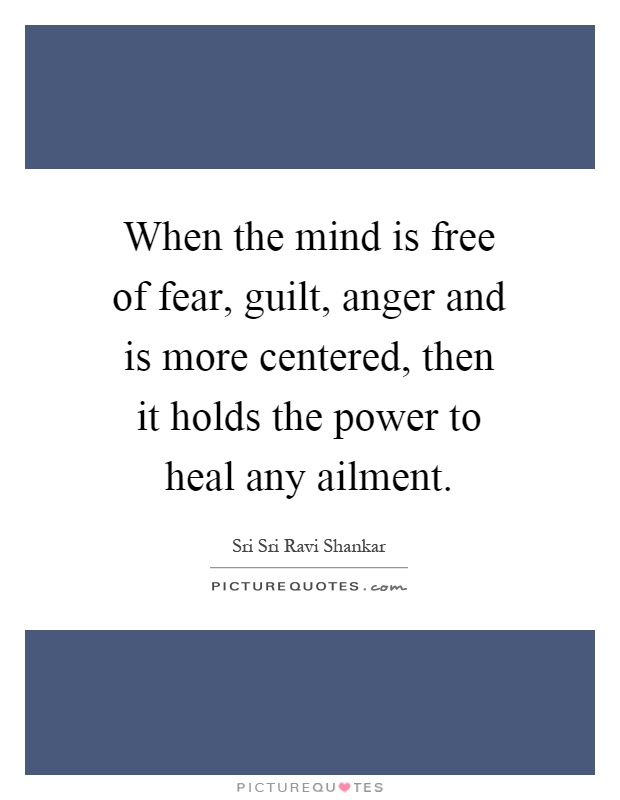 When the mind is free of fear, guilt, anger and is more centered, then it holds the power to heal any ailment Picture Quote #1