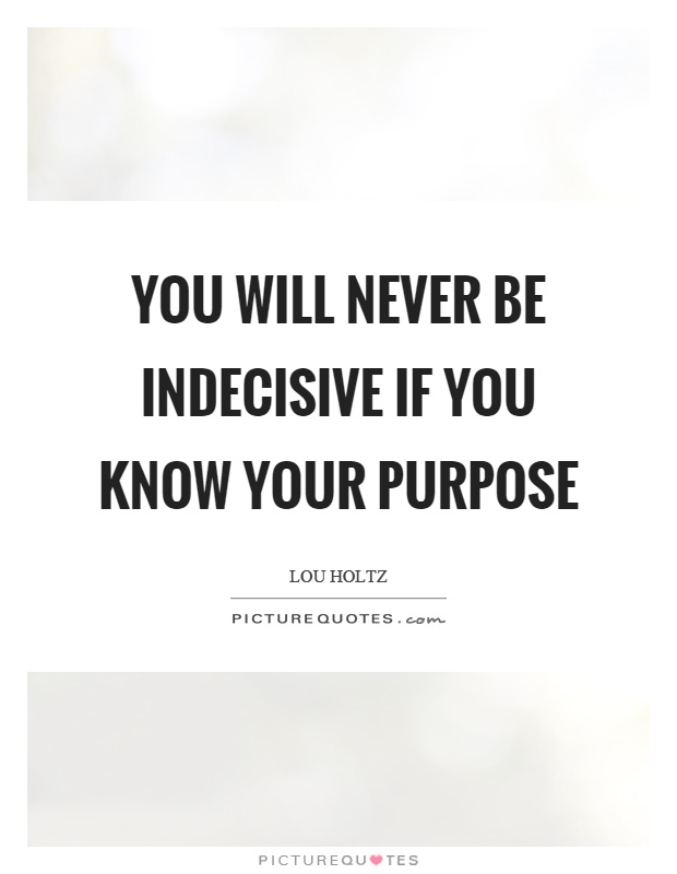 You will never be indecisive if you know your purpose Picture Quote #1