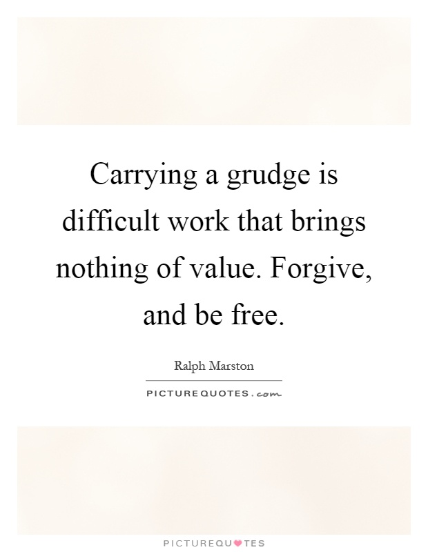 Carrying a grudge is difficult work that brings nothing of value. Forgive, and be free Picture Quote #1