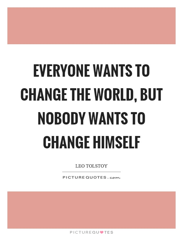 Everyone wants to change the world, but nobody wants to change himself Picture Quote #1