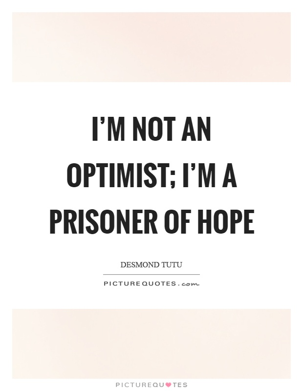 I'm not an optimist; I'm a prisoner of hope Picture Quote #1