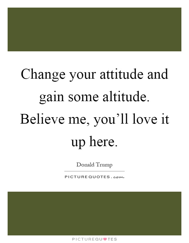 Change your attitude and gain some altitude. Believe me, you'll love it up here Picture Quote #1