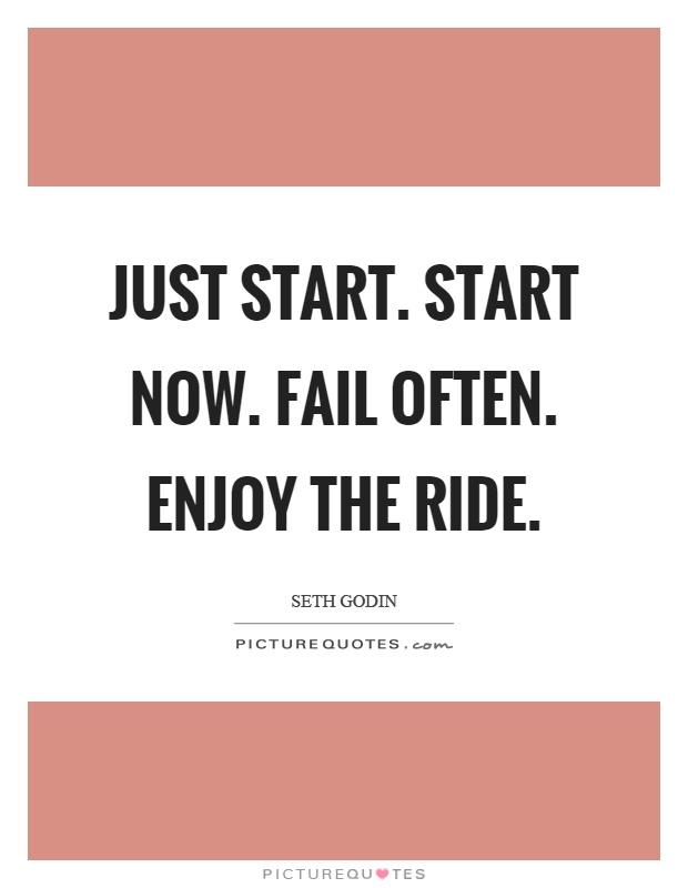 Just start. Start now. Fail often. Enjoy the ride | Picture ...