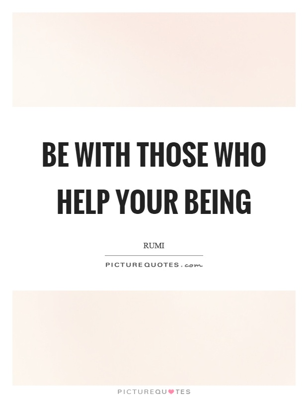 Be with those who help your being Picture Quote #1