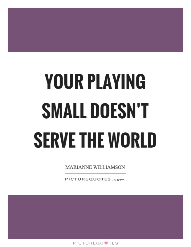 Your playing small doesn't serve the world Picture Quote #1