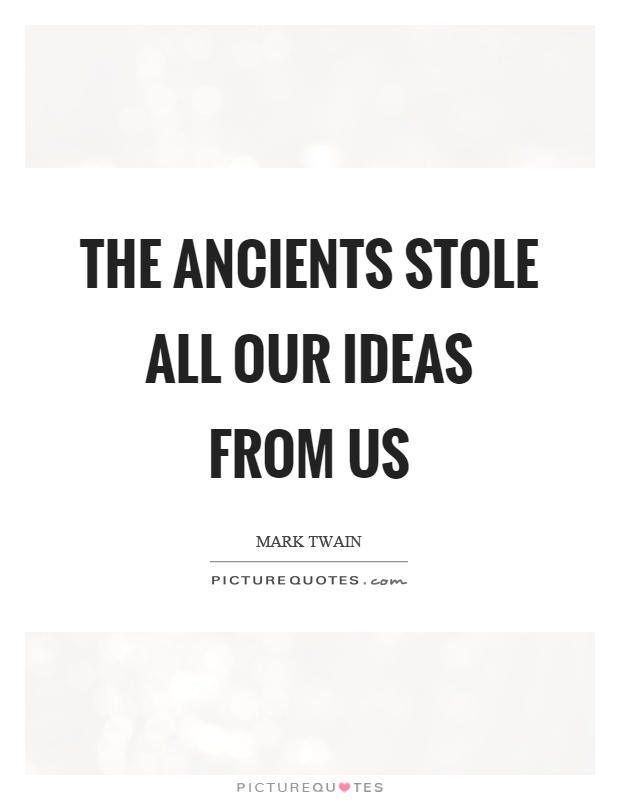The ancients stole all our ideas from us Picture Quote #1