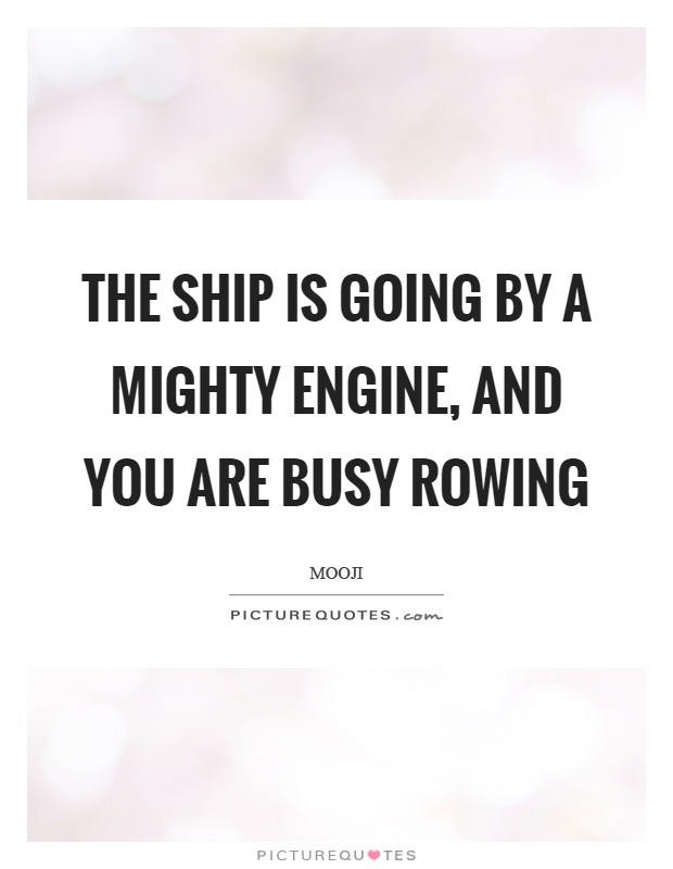 The ship is going by a mighty engine, and you are busy rowing Picture Quote #1