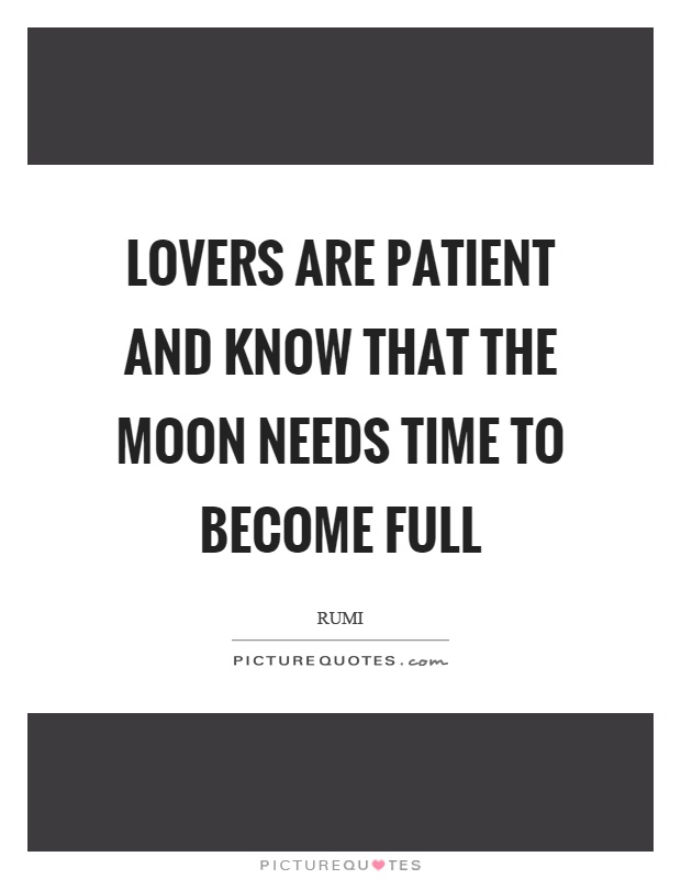 Lovers are patient and know that the moon needs time to become
