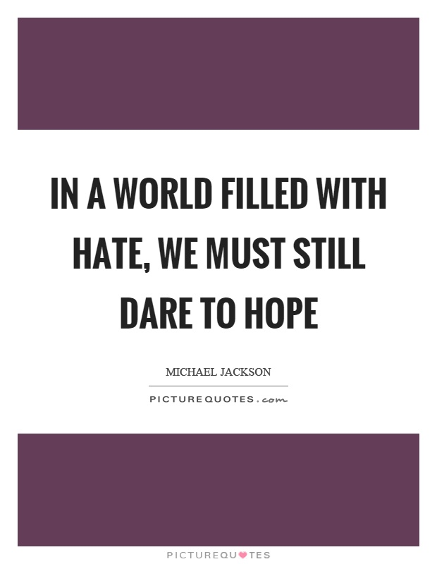 In a world filled with hate, we must still dare to hope Picture Quote #1