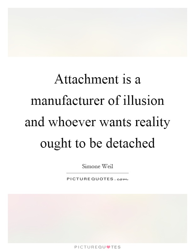 Attachment is a manufacturer of illusion and whoever wants reality ought to be detached Picture Quote #1