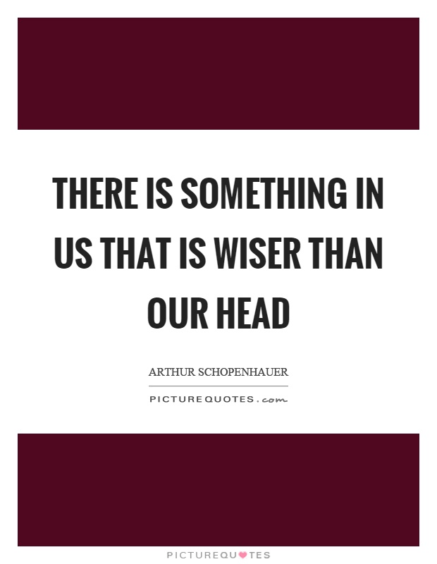 There is something in us that is wiser than our head Picture Quote #1