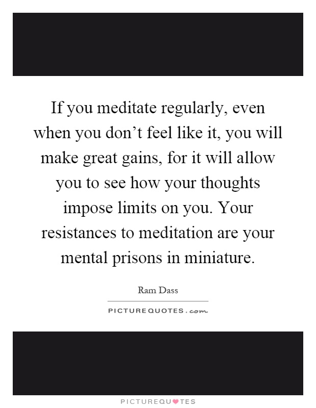 If you meditate regularly, even when you don't feel like it, you will make great gains, for it will allow you to see how your thoughts impose limits on you. Your resistances to meditation are your mental prisons in miniature Picture Quote #1
