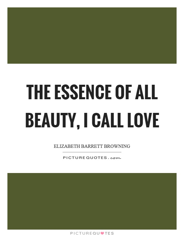 The essence of all beauty, I call love Picture Quote #1