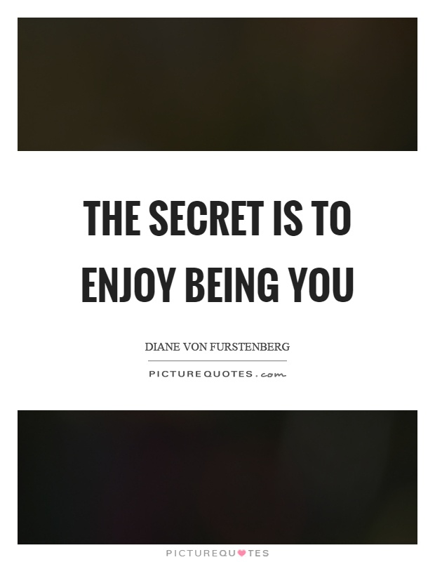 The secret is to enjoy being you Picture Quote #1