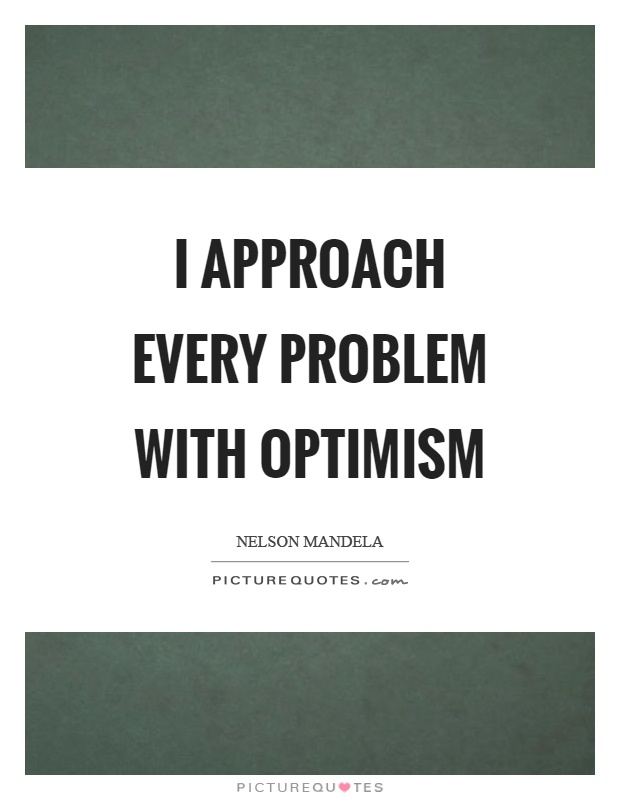I approach every problem with optimism Picture Quote #1