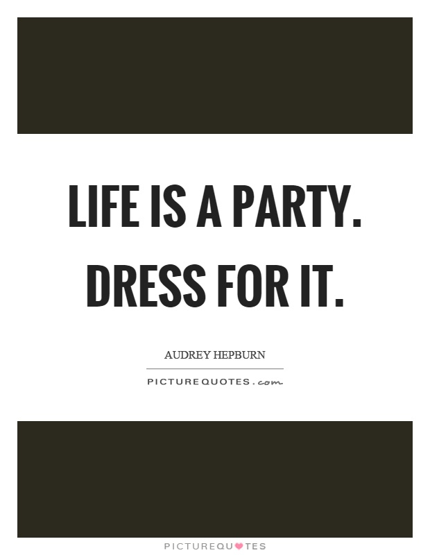 Life is a party. Dress for it Picture Quote #1
