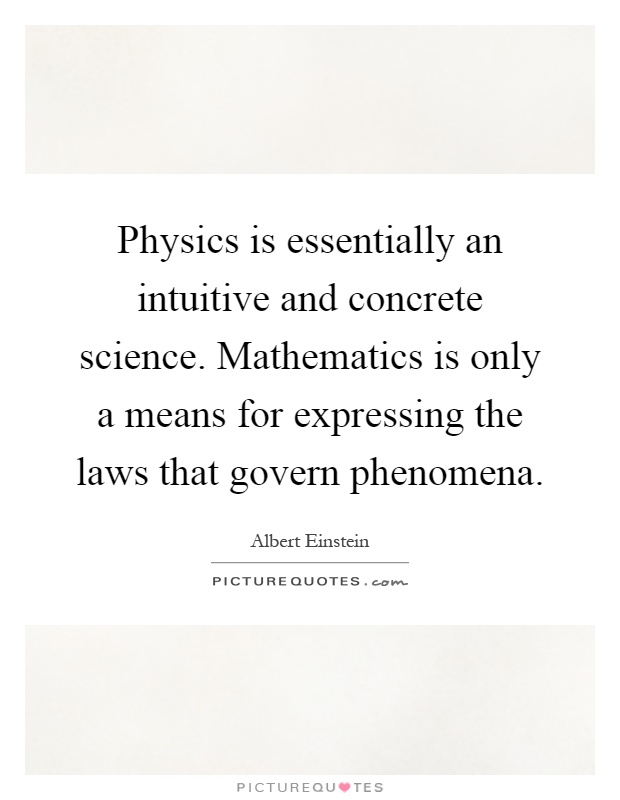 Physics is essentially an intuitive and concrete science. Mathematics is only a means for expressing the laws that govern phenomena Picture Quote #1