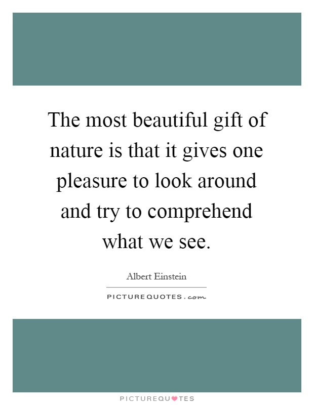 The most beautiful gift of nature is that it gives one pleasure to look around and try to comprehend what we see Picture Quote #1