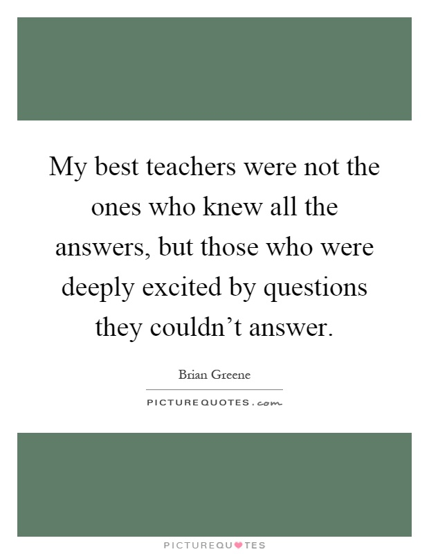 My best teachers were not the ones who knew all the answers, but those who were deeply excited by questions they couldn't answer Picture Quote #1