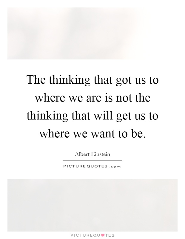 The thinking that got us to where we are is not the thinking that will get us to where we want to be Picture Quote #1
