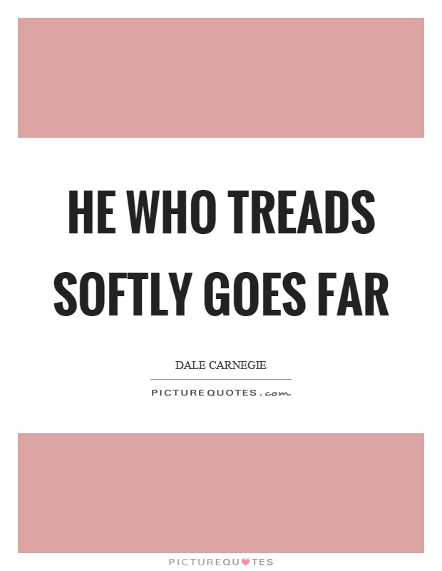 He who treads softly goes far Picture Quote #1