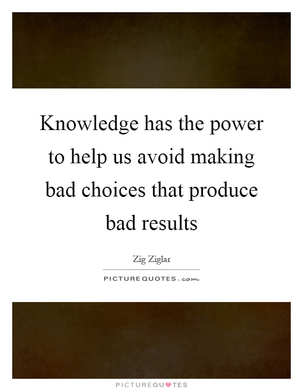 Knowledge has the power to help us avoid making bad choices that produce bad results Picture Quote #1