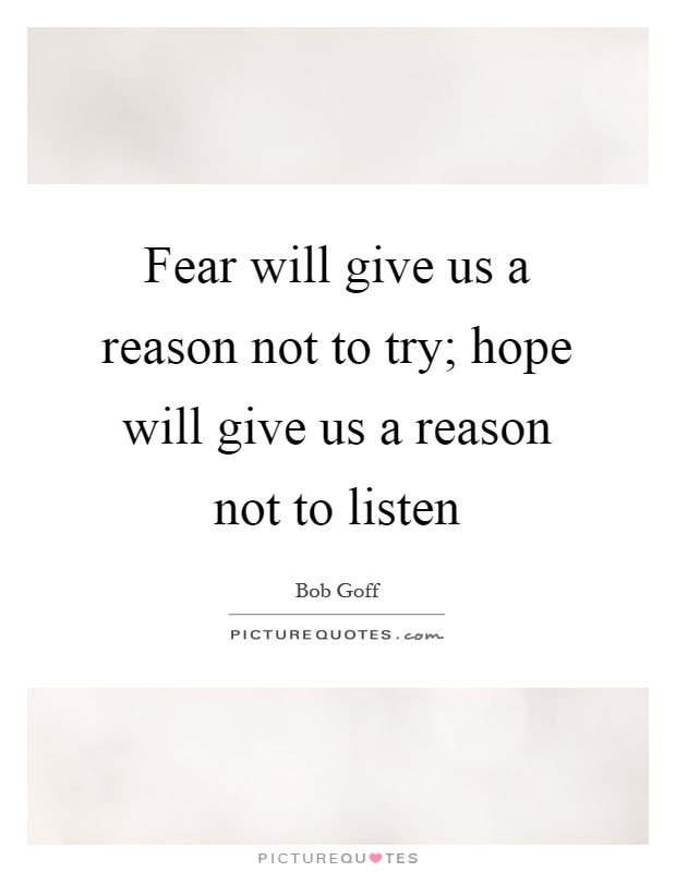 Fear will give us a reason not to try; hope will give us a reason not to listen Picture Quote #1