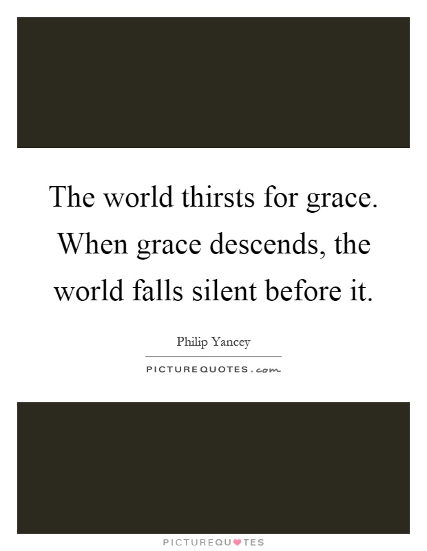 The world thirsts for grace. When grace descends, the world falls silent before it Picture Quote #1