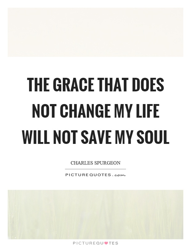 The grace that does not change my life will not save my soul Picture Quote #1