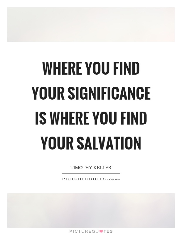 Where you find your significance is where you find your salvation Picture Quote #1