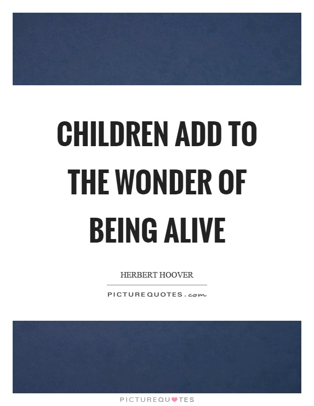 Children add to the wonder of being alive Picture Quote #1