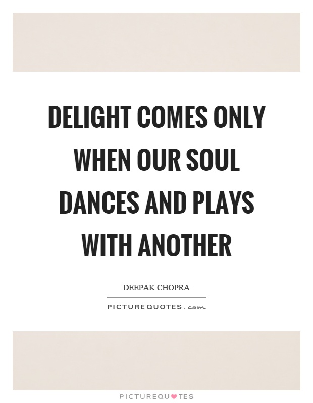 Delight comes only when our soul dances and plays with another Picture Quote #1