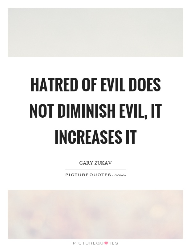 Hatred of evil does not diminish evil, it increases it Picture Quote #1