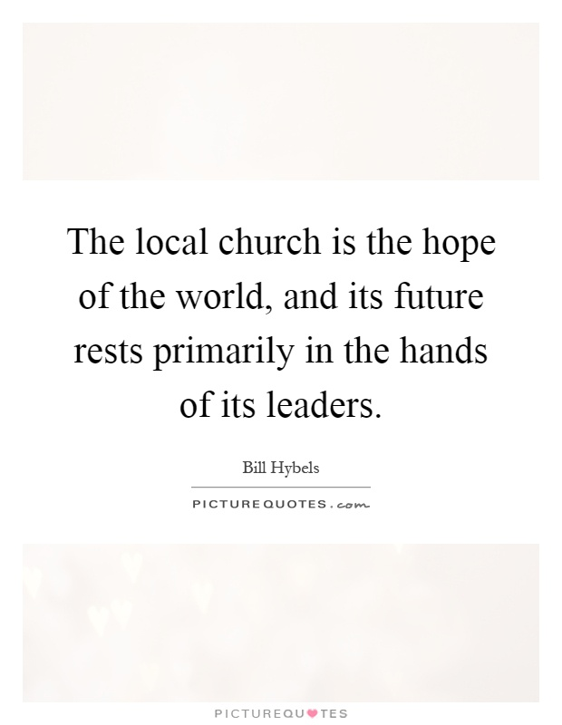 The local church is the hope of the world, and its future rests primarily in the hands of its leaders Picture Quote #1