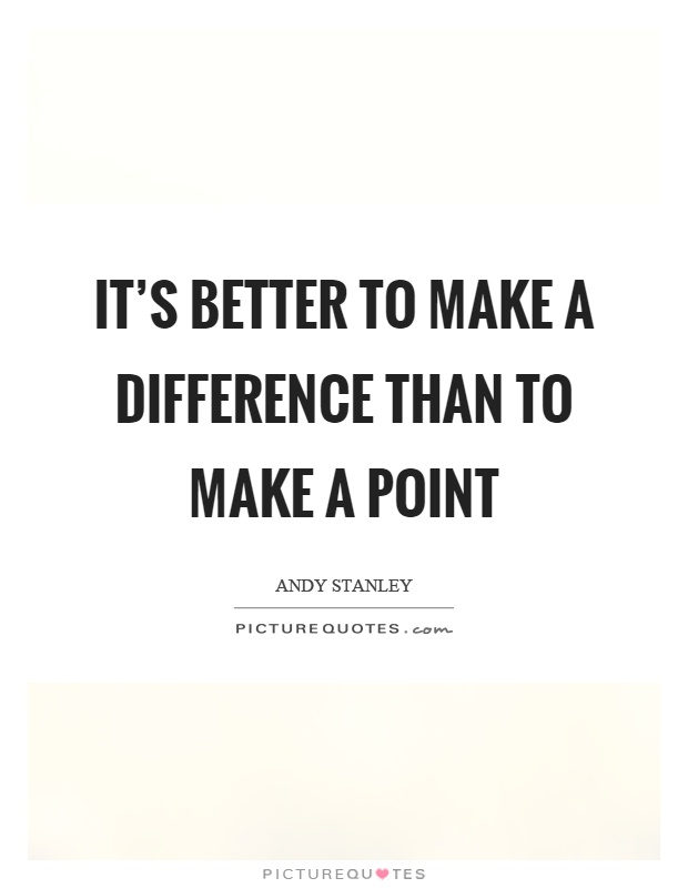 It's better to make a difference than to make a point Picture Quote #1