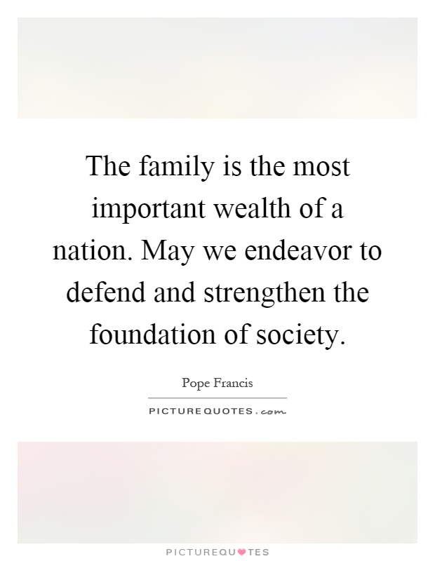 The family is the most important wealth of a nation. May we endeavor to defend and strengthen the foundation of society Picture Quote #1