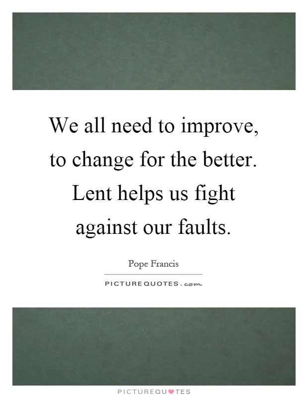 We all need to improve, to change for the better. Lent helps us fight against our faults Picture Quote #1