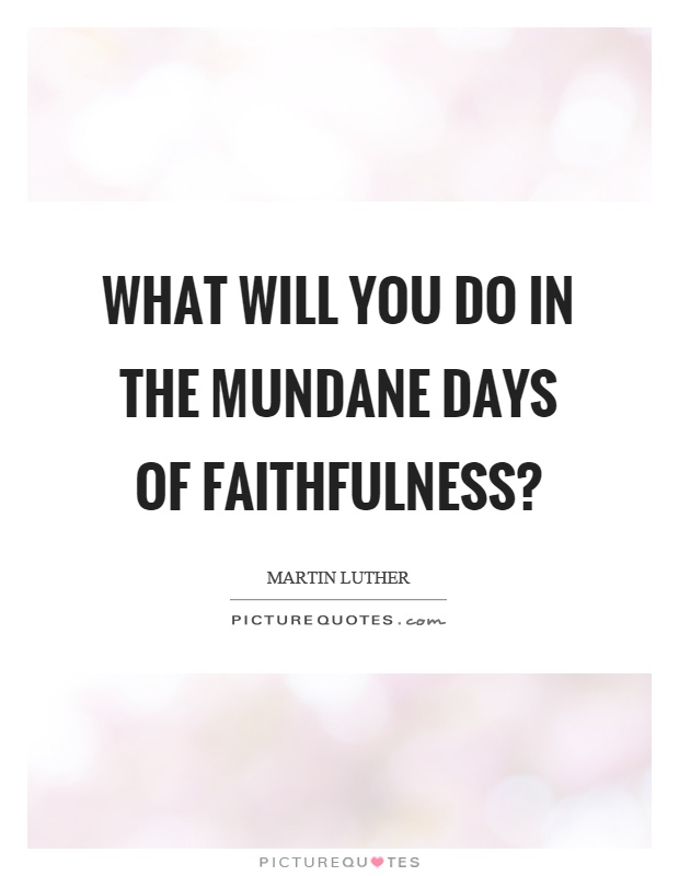 What will you do in the mundane days of faithfulness? Picture Quote #1