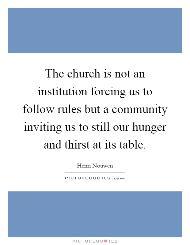 The church is not an institution forcing us to follow rules but a community inviting us to still our hunger and thirst at its table Picture Quote #1