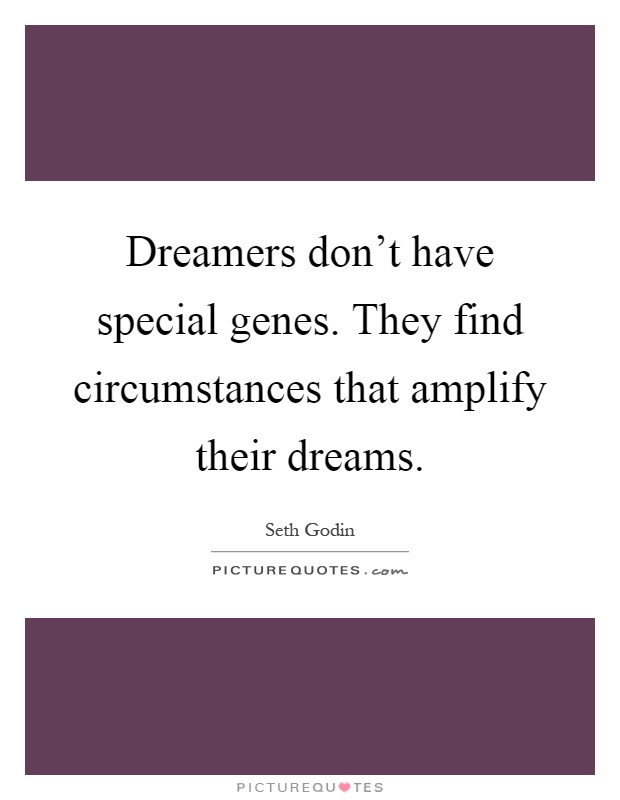 Dreamers don't have special genes. They find circumstances that amplify their dreams Picture Quote #1