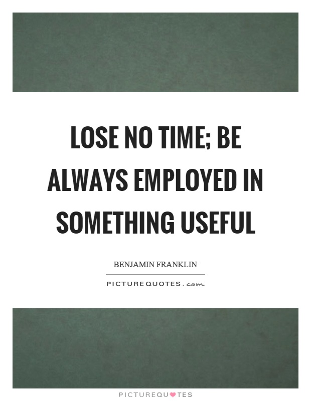 Lose no time; be always employed in something useful Picture Quote #1