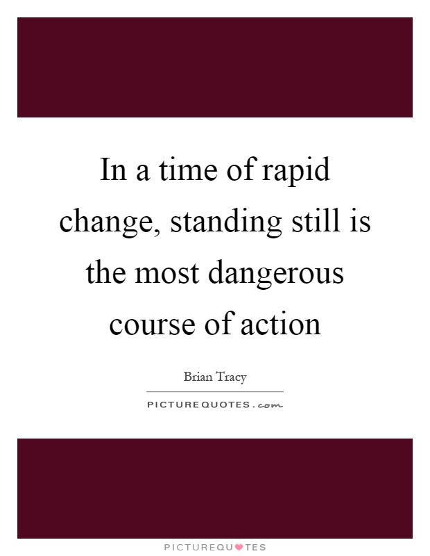 In a time of rapid change, standing still is the most dangerous course of action Picture Quote #1