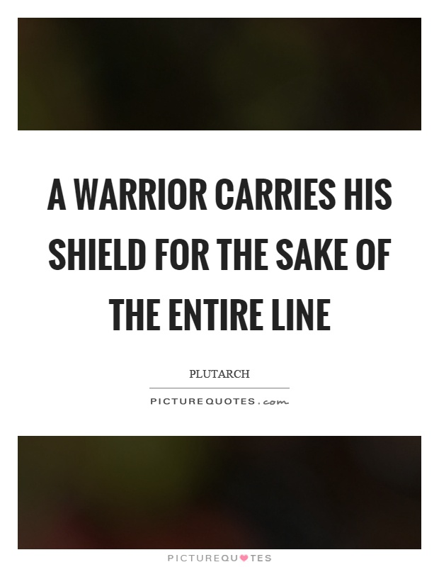 A warrior carries his shield for the sake of the entire line Picture Quote #1
