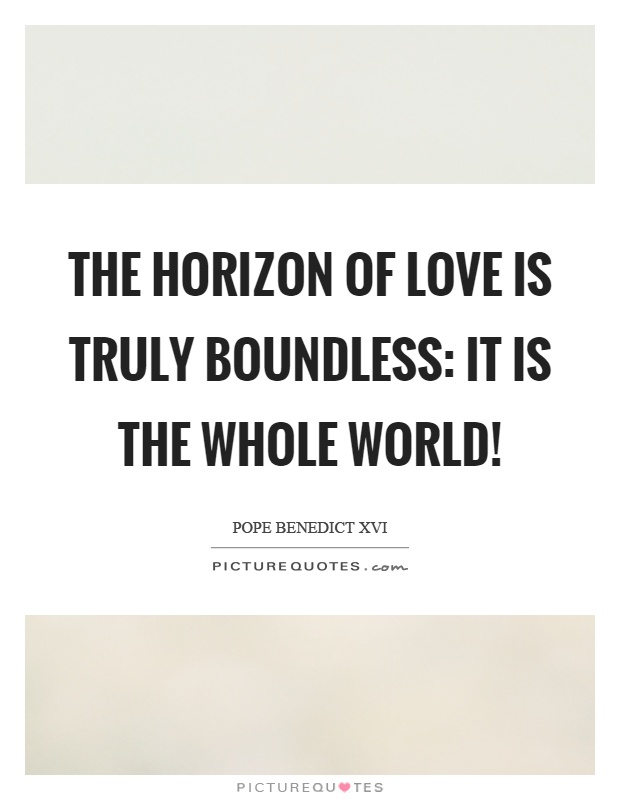 The horizon of love is truly boundless: it is the whole world! Picture Quote #1